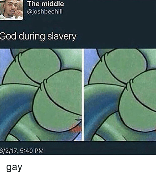 God, The Middle, and Dank Memes: The middle  @joshbechill  God  during slavery  6/2/17, 5:40 PM gay
