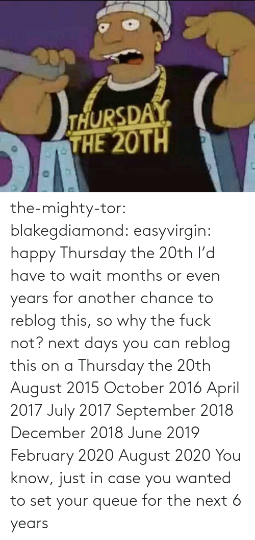Why The Fuck Not: the-mighty-tor:  blakegdiamond:  easyvirgin:  happy Thursday the 20th  I'd have to wait months or even years for another chance to reblog this, so why the fuck not?  next days you can reblog this on a Thursday the 20th August 2015 October 2016 April 2017 July 2017 September 2018 December 2018 June 2019 February 2020 August 2020 You know, just in case you wanted to set your queue for the next 6 years