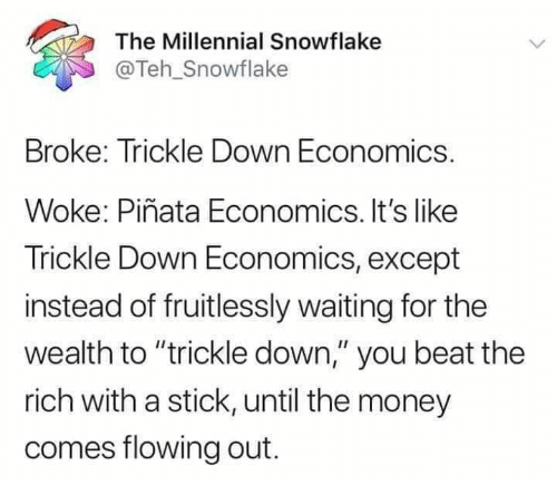 """Money, Pinata, and Waiting...: The Millennial Snowflake  @Teh_Snowflake  Broke: Trickle Down Economics.  Woke: Piñata Economics. It's like  Trickle Down Economics, except  instead of fruitlessly waiting for the  wealth to """"trickle down,"""" you beat the  rich with a stick, until the money  comes flowing out."""