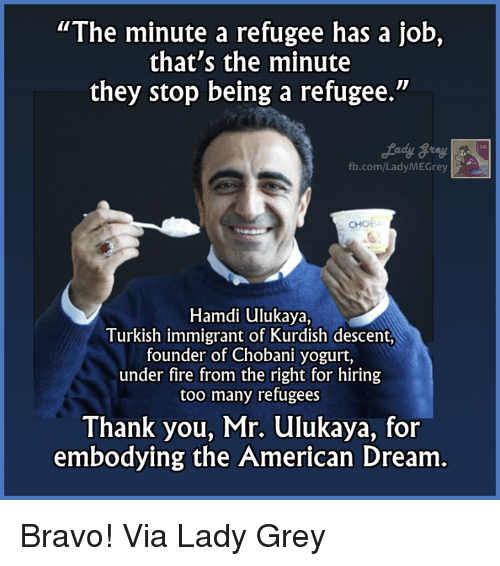 """Memes, Thank You, and American: """"The minute a refugee has a job,  that's the minute  they stop being a refugee.""""  fb.com/Lady MEGrey  CHOE  Hamdi ulukaya,  Turkish immigrant of Kurdish descent,  founder of Chobani yogurt,  under fire from the right for hiring  too many refugees  Thank you, Mr. ulukaya, for  embodying the American Dream Bravo!  Via Lady Grey"""
