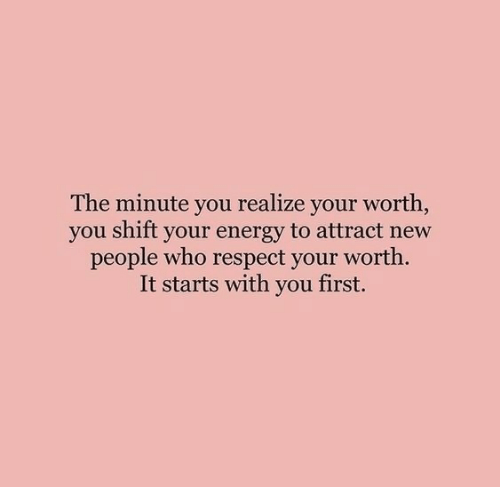 It Starts: The minute you realize your worth,  you shift your energy to attract new  people who respect your worth.  It starts with you first.