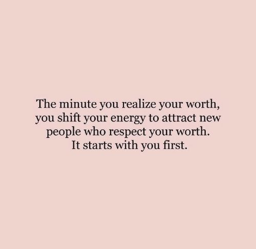 It Starts: The minute you realize your worth,  you shift your energy to attract new  people who respect your worth  It starts with you first.