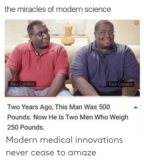 Science, Miracles, and Never: the miracles of modern science  Paul Condon  Paul Condon  Two Years Ago, This Man Was 500  Pounds. Now He Is Two Men Who Weigh  250 Pounds. Modern medical innovations never cease to amaze