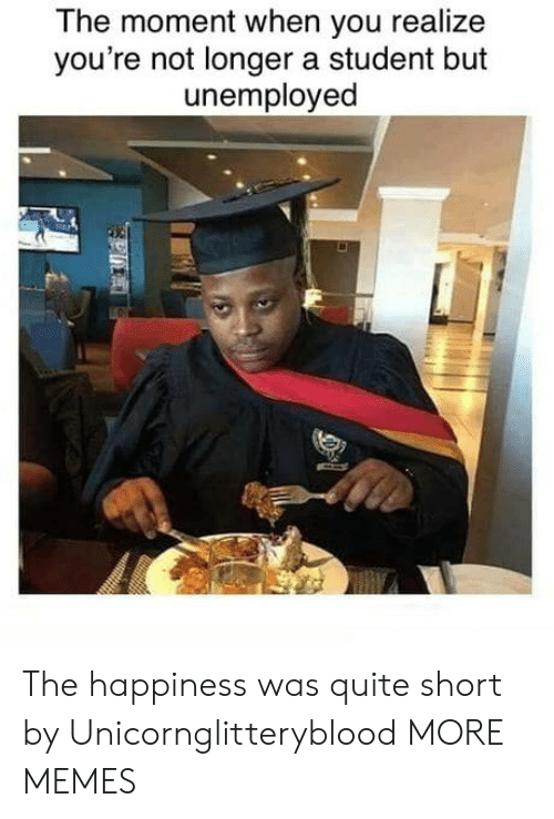 Unemployed: The moment when you realize  you're not longer a student but  unemployed  P The happiness was quite short by Unicornglitteryblood MORE MEMES
