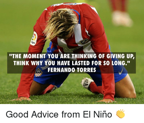 "Fernando Torres: ""THE MOMENT YOU ARE THINKING 0F GIVING UP  THINK WHY YOU HAVE LASTED FOR SOLONG.""  FERNANDO TORRES Good Advice from El Niño 👏"