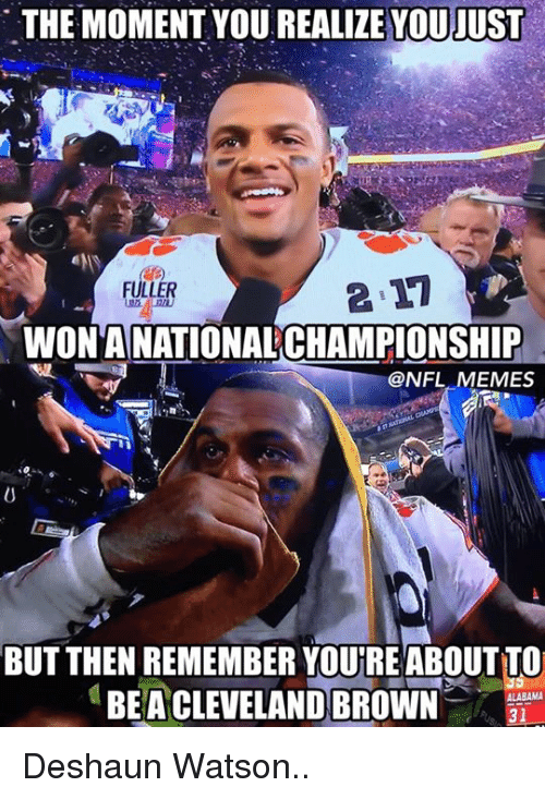 Cleveland Brown: THE MOMENT YOU JUST  FULLER  WONANATIONAL CHAMPIONSHIP  @NFL MEMES  BUT THEN REMEMBER YOUREABOUTTO  ALABAMA  BEA CLEVELAND BROWN  31 Deshaun Watson..