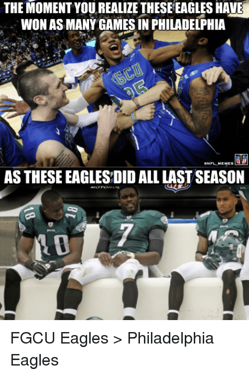 fgcu: THE MOMENT YOU REALIZE THESEEAGLES HAVE  WON AS MANY GAMES IN PHILADELPHIA  ONFL  MEMES  AS THESE EAGLESDID ALL LAST SEASON FGCU Eagles > Philadelphia Eagles