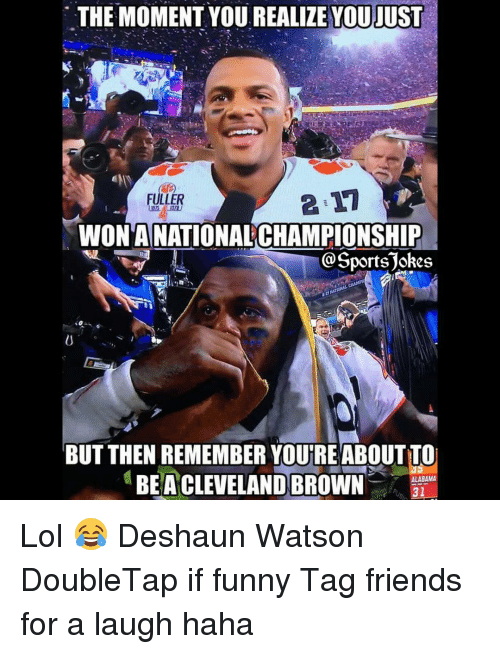 Cleveland Brown: THE MOMENT YOU REALIZE YOUJUST  FULLER  WONANATIONALCHAMPIONSHIP  Sports jokes  BUT THEN REMEMBER YOUTREABOUTTO  BEA CLEVELAND BROWN  ALABAMA  31 Lol 😂 Deshaun Watson DoubleTap if funny Tag friends for a laugh haha