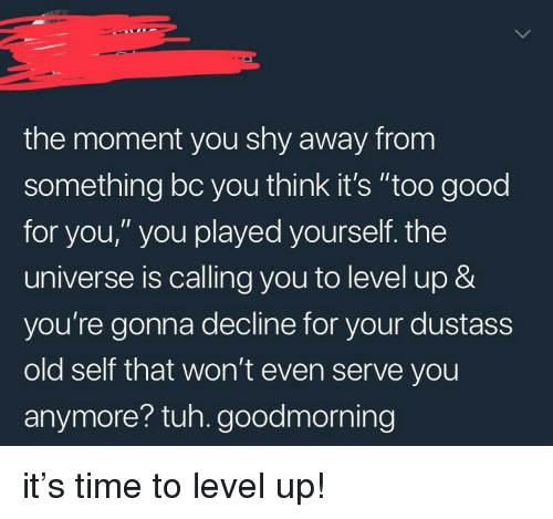 """too-good-for-you: the moment you shy away from  something bc you think it's """"too good  for you,"""" you played yourself. the  universe is calling you to level up &  you're gonna decline for your dustass  old self that won't even serve you  anymore? tuh. goodmorning <p>it's time to level up!</p>"""