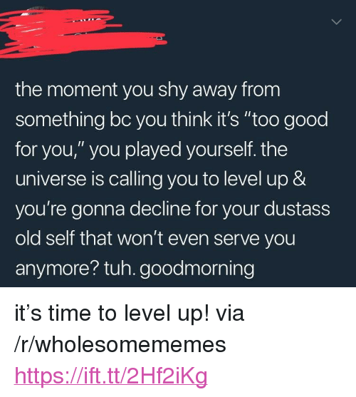 """too-good-for-you: the moment you shy away from  something bc you think it's """"too good  for you,"""" you played yourself. the  universe is calling you to level up &  you're gonna decline for your dustass  old self that won't even serve you  anymore? tuh. goodmorning <p>it's time to level up! via /r/wholesomememes <a href=""""https://ift.tt/2Hf2iKg"""">https://ift.tt/2Hf2iKg</a></p>"""