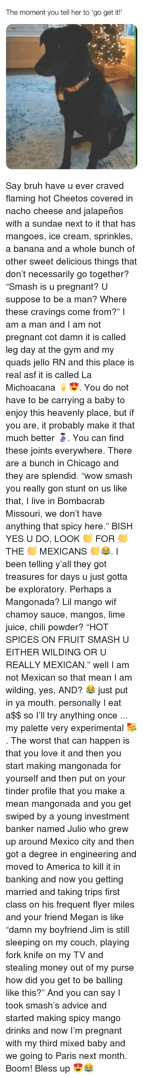 """jello: The moment you tell her to 'go get it! Say bruh have u ever craved flaming hot Cheetos covered in nacho cheese and jalapeños with a sundae next to it that has mangoes, ice cream, sprinkles, a banana and a whole bunch of other sweet delicious things that don't necessarily go together? """"Smash is u pregnant? U suppose to be a man? Where these cravings come from?"""" I am a man and I am not pregnant cot damn it is called leg day at the gym and my quads jello RN and this place is real asf it is called La Michoacana 🍦😍. You do not have to be carrying a baby to enjoy this heavenly place, but if you are, it probably make it that much better 🤰🏻. You can find these joints everywhere. There are a bunch in Chicago and they are splendid. """"wow smash you really gon stunt on us like that, I live in Bombacrab Missouri, we don't have anything that spicy here."""" BISH YES U DO, LOOK 👏 FOR 👏 THE 👏 MEXICANS 👏😂. I been telling y'all they got treasures for days u just gotta be exploratory. Perhaps a Mangonada? Lil mango wif chamoy sauce, mangos, lime juice, chili powder? """"HOT SPICES ON FRUIT SMASH U EITHER WILDING OR U REALLY MEXICAN."""" well I am not Mexican so that mean I am wilding, yes, AND? 😂 just put in ya mouth. personally I eat a$$ so I'll try anything once ... my palette very experimental 🥳. The worst that can happen is that you love it and then you start making mangonada for yourself and then put on your tinder profile that you make a mean mangonada and you get swiped by a young investment banker named Julio who grew up around Mexico city and then got a degree in engineering and moved to America to kill it in banking and now you getting married and taking trips first class on his frequent flyer miles and your friend Megan is like """"damn my boyfriend Jim is still sleeping on my couch, playing fork knife on my TV and stealing money out of my purse how did you get to be balling like this?"""" And you can say I took smash's advice and started making spicy mango drinks and now I'm pregna"""