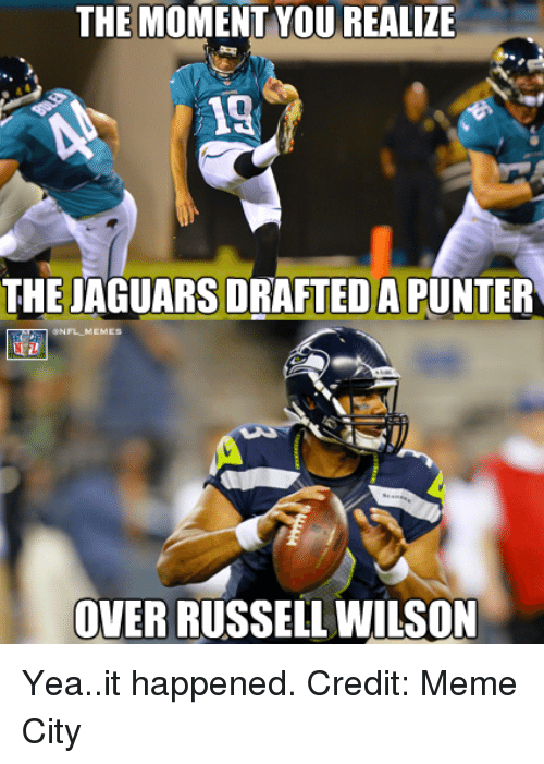 Meme City: THE MOMENT YOUREALIZE  13  THE JAGUARS DRAFTEDAPUNTER  ONFLMEMES  OVER RUSSELL WILSON Yea..it happened. Credit: Meme City