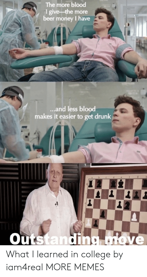 Get Drunk: The more blood  1 give the more  beer money I have  ...and less blood  makes it easier to get drunk  Outstanding move What I learned in college by iam4real MORE MEMES