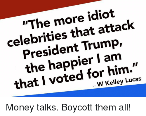 """Kelley: """"The more idiot  celebrities that attack  President Trump,  the happier I am  that I voted for him.""""  W Kelley Lucas Money talks. Boycott them all!"""
