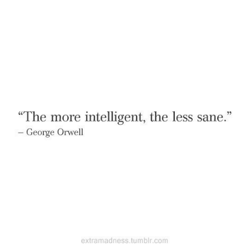 "intelligent: ""The more intelligent, the less sane.""  - George Orwell  extramadness.tumblr.com"