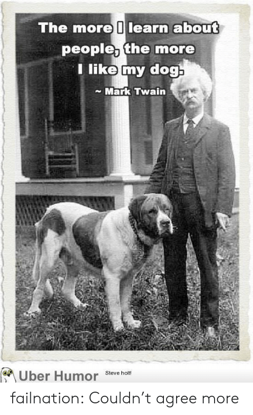 Tumblr, Uber, and Blog: The more learn about  people, the more  Tlike my dog  Mark Twain  Uber Humor  Steve holt! failnation:  Couldn't agree more