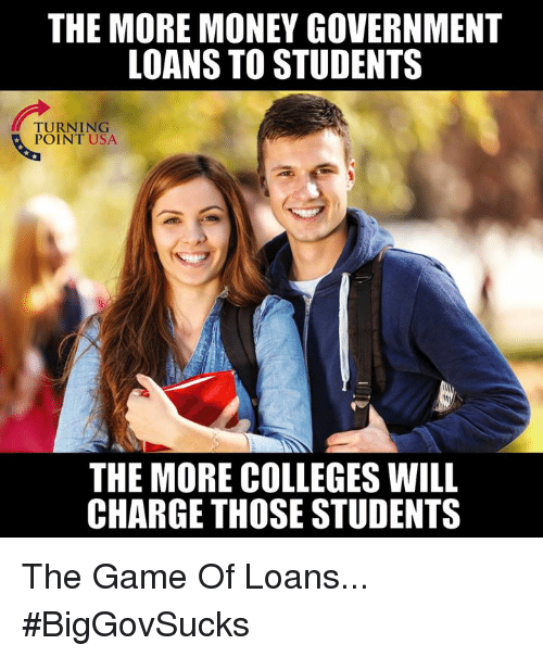 Memes, Money, and The Game: THE MORE MONEY GOVERNMENT  LOANS TO STUDENTS  TURNING  POINT USA  THE MORE COLLEGES WILL  CHARGE THOSE STUDENTS The Game Of Loans... #BigGovSucks