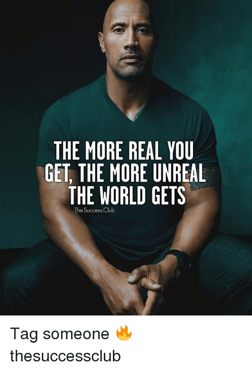 Unrealism: THE MORE REAL YOU  GET THE MORE UNREAL  THE WORLD GETS  The Success Club Tag someone 🔥 thesuccessclub