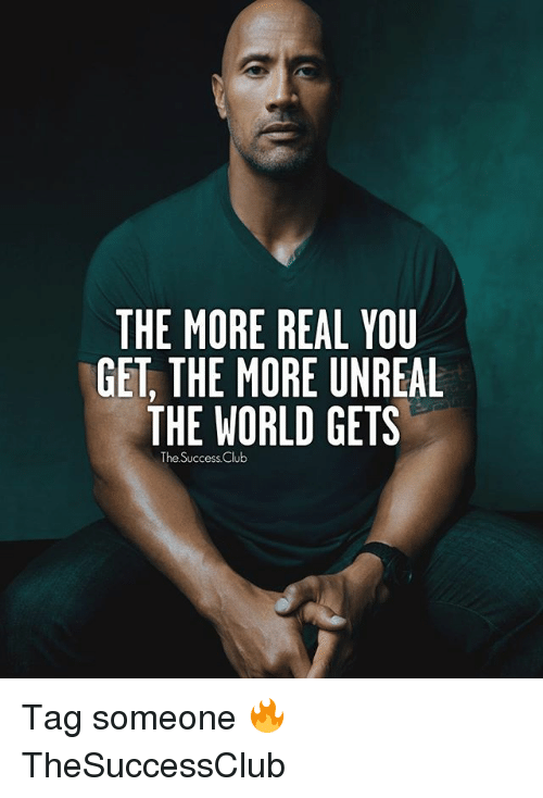 Unrealism: THE MORE REAL YOU  GET, THE MORE UNREAL  THE WORLD GETS  The Success Club Tag someone 🔥 TheSuccessClub