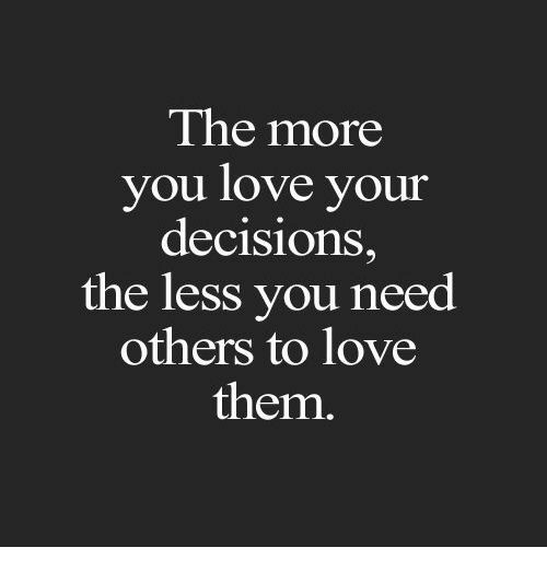 Love, Decisions, and Them: The more  you love your  decisions,  the less you need  others to love  them.