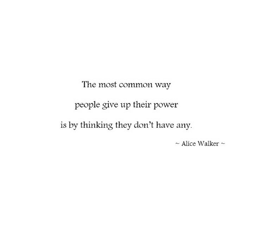 Most Common: The most common way  people give up their power  is by thinking they don't have any.  Alice Walker