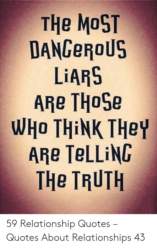 Relationships, Quotes, and Truth: THe MoST  DANGeRoU  LIARS  WHO THİNK THey  ARe TeLLiNG  THe TRUTH 59 Relationship Quotes – Quotes About Relationships 43