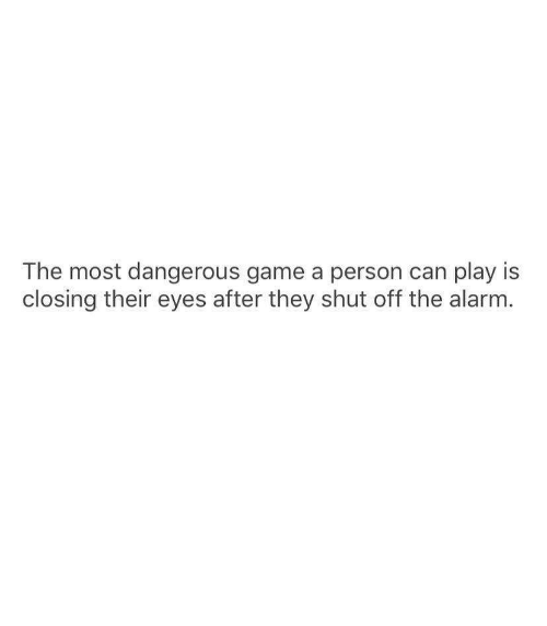 the most dangerous game: The most dangerous game a person can play is  closing their eyes after they shut off the alarm.