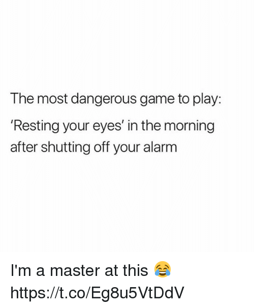the most dangerous game: The most dangerous game to play:  'Resting your eyes' in the morning  after shutting off your alarm I'm a master at this 😂 https://t.co/Eg8u5VtDdV