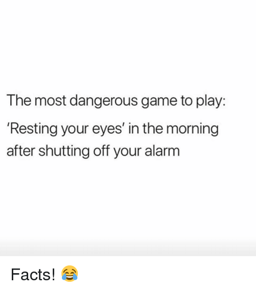 the most dangerous game: The most dangerous game to play:  Resting your eyes' in the morning  after shutting off your alarm Facts! 😂