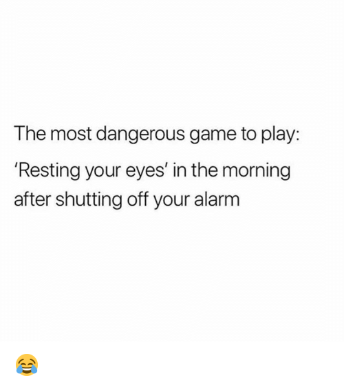 the most dangerous game: The most dangerous game to play:  'Resting your eyes' in the morning  after shutting off your alarm 😂