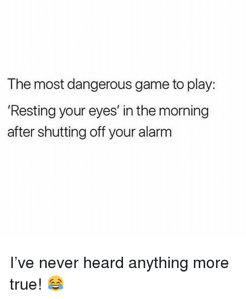 the most dangerous game: The most dangerous game to play:  Resting your eyes' in the morning  after shutting off your alarm I've never heard anything more true! 😂