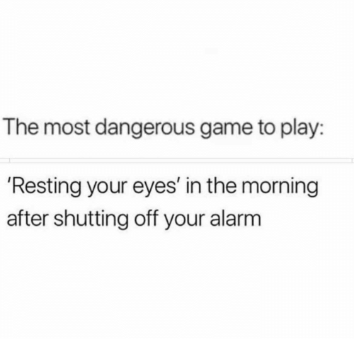 the most dangerous game: The most dangerous game to play:  'Resting your eyes' in the morning  after shutting off your alarm