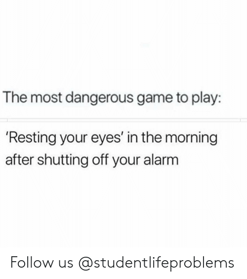 the most dangerous game: The most dangerous game to play:  'Resting your eyes' in the morning  after shutting off your alarm Follow us @studentlifeproblems