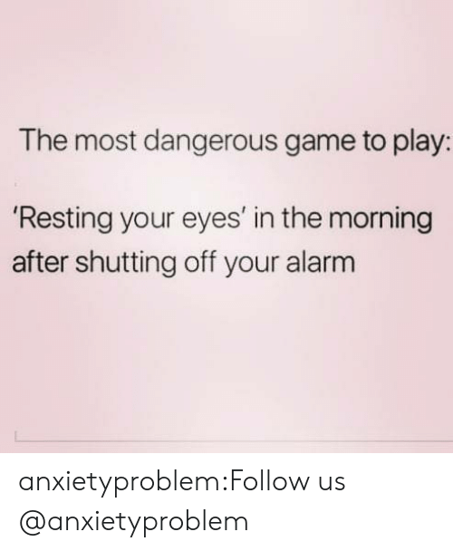the most dangerous game: The most dangerous game to play:  Resting your eyes' in the morning  after shutting off your alarm anxietyproblem:Follow us @anxietyproblem
