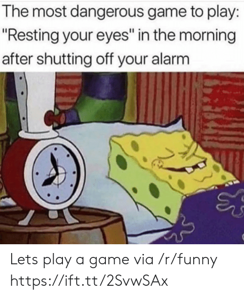 "Funny, Alarm, and Game: The most dangerous game to play:  ""Resting your eyes"" in the morning  after shutting off your alarm Lets play a game via /r/funny https://ift.tt/2SvwSAx"