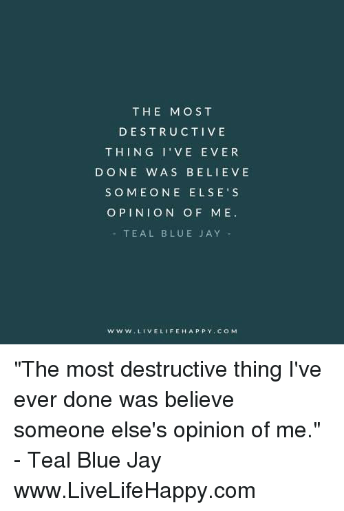 """Blue Jay: THE MOST  DESTRUCTIVE  THIN G I'VE E VER  DONE WAS BELI E VE  SOMEONE ELSE' S  OPINION OF ME.  TEAL BLUE JAY  W W W LIVE LIFE HAPPY CO M """"The most destructive thing I've ever done was believe someone else's opinion of me."""" - Teal Blue Jay www.LiveLifeHappy.com"""