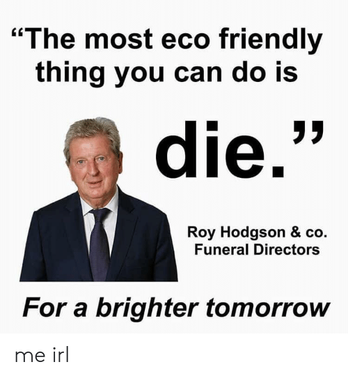 "Tomorrow, Irl, and Me IRL: ""The most eco friendly  thing you can do Is  die.  Roy Hodgson & co.  Funeral Directors  For a brighter tomorrow me irl"