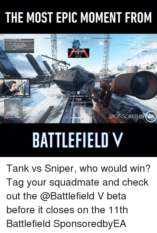 Most Epic: THE MOST EPIC MOMENT FROM  :41  674  0tznate  tank didn't break down  35  TiredDreameater+20  528  HEADSHOT BONUS25  SPONSORED BA  BATTLEFIELD V Tank vs Sniper, who would win? Tag your squadmate and check out the @Battlefield V beta before it closes on the 11th Battlefield SponsoredbyEA