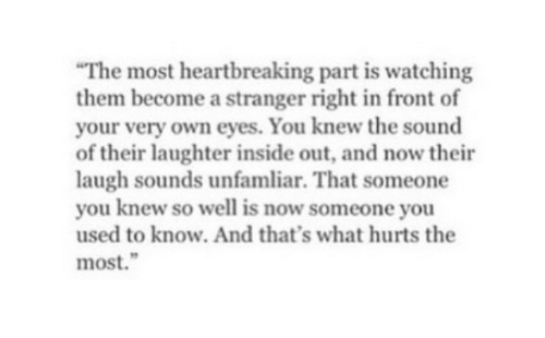 """Inside Out, Laughter, and Sound: The most heartbreaking part is watching  them become a stranger right in front of  your very own eyes. You knew the sound  of their laughter inside out, and now their  laugh sounds unfamliar. That someone  you knew so well is now someone you  used to know. And that's what hurts the  most."""""""