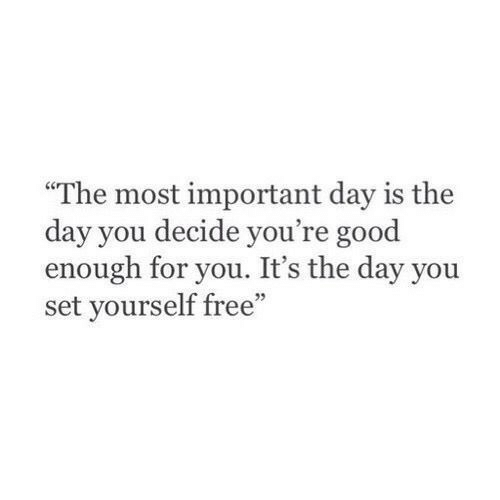 """The Most Important: """"The most important day is the  day you decide you're good  enough for you. It's the day you  set yourself free"""""""