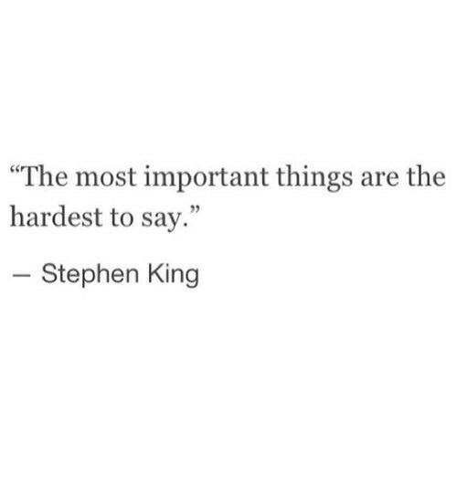 "Stephen, Stephen King, and King: The most important things are the  hardest to say.""  5  Stephen King"