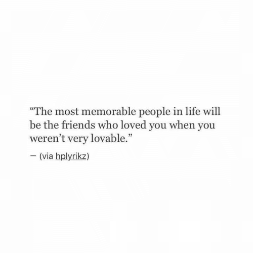 """The Friends: """"The most memorable people in life will  be the friends who loved you when you  weren't very lovable.""""  (via hplyrikz)  VIa"""