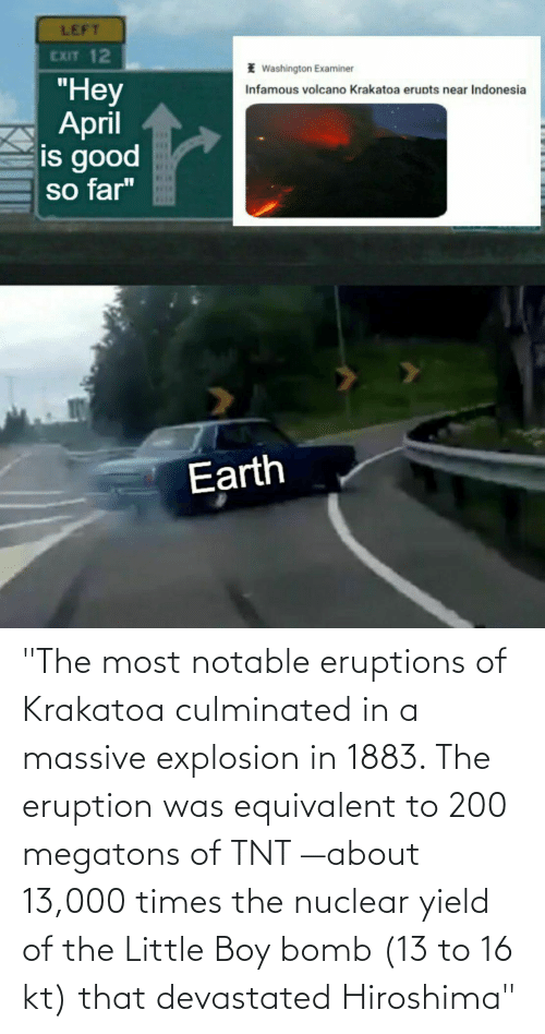 """explosion: """"The most notable eruptions of Krakatoa culminated in a massive explosion in 1883. The eruption was equivalent to 200 megatons of TNT —about 13,000 times the nuclear yield of the Little Boy bomb (13 to 16 kt) that devastated Hiroshima"""""""