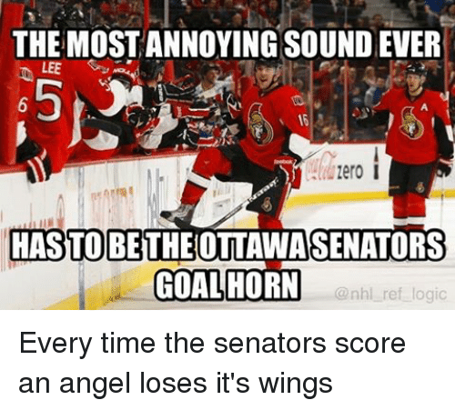 zeroes: THE MOSTANNOYING SOUND EVER  LEE  zero I  HASTO BE  OTTAWA SENATORS  GOAL HORN  @nhl ref logic Every time the senators score an angel loses it's wings