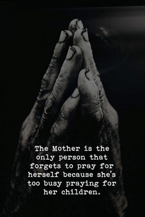 Children, Her, and Mother: The Mother is the  only person that  forgets to pray for  herself because she's  too busy praying for  her children