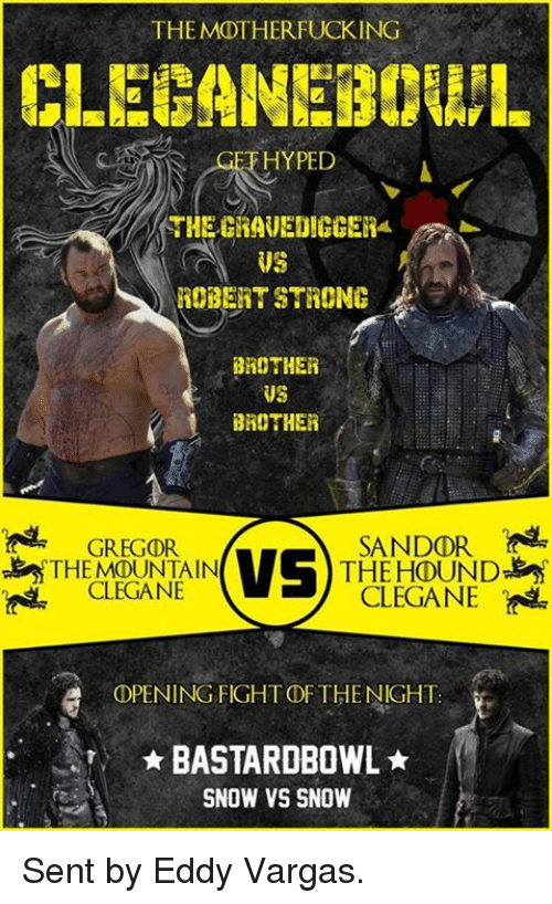 Motherfuck: THE MOTHERFUCKING  HYPED  US  ROBERT STRONG  BROTHER  US  BROTHER  GREGOR.  SANDOR  VS  THE MOUNTAIN  THE HOUND  CLEGANE  CLEGANE  OPENING FIGHTDF THE NIGHT.  BASTAROBOWL  SNOW VS SNOW Sent by Eddy Vargas.