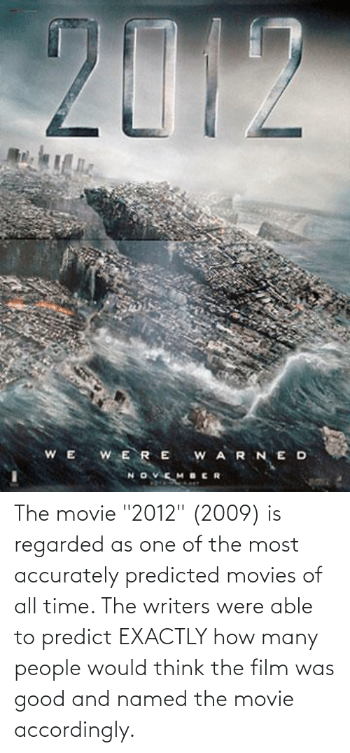 """accordingly: The movie """"2012"""" (2009) is regarded as one of the most accurately predicted movies of all time. The writers were able to predict EXACTLY how many people would think the film was good and named the movie accordingly."""