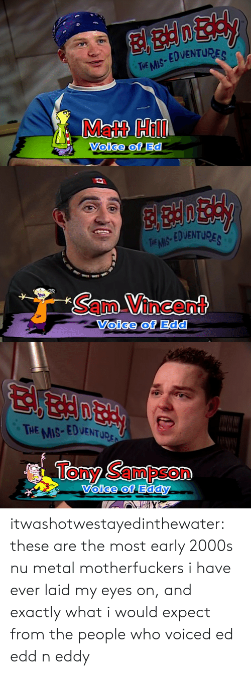 Ed, Edd n Eddy: THE MS EDVENTURES  Matt Hill  Voice of Ed   TEMS EDVENTUPE  SamVincent  Voice of Edd   THE MIS-EDVENTupr:  Tony Sampson  oice of itwashotwestayedinthewater: these are the most early 2000s nu metal motherfuckers i have ever laid my eyes on, and exactly what i would expect from the people who voiced ed edd n eddy