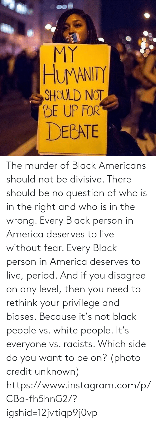 In The: The murder of Black Americans should not be divisive. There should be no question of who is in the right and who is in the wrong. Every Black person in America deserves to live without fear. Every Black person in America deserves to live, period. And if you disagree on any level, then you need to rethink your privilege and biases. Because it's not black people vs. white people. It's everyone vs. racists. Which side do you want to be on? (photo credit unknown) https://www.instagram.com/p/CBa-fh5hnG2/?igshid=12jvtiqp9j0vp