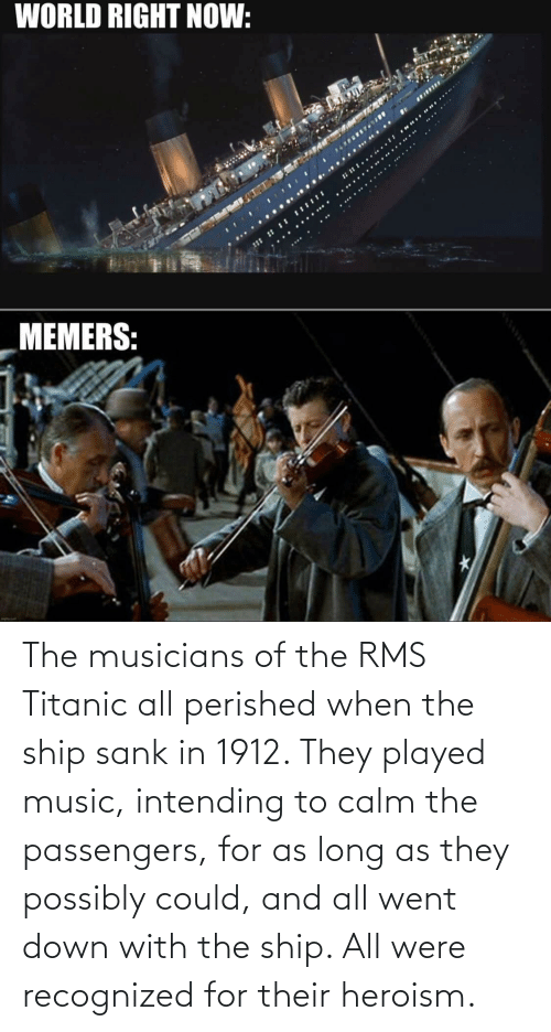 Passengers: The musicians of the RMS Titanic all perished when the ship sank in 1912. They played music, intending to calm the passengers, for as long as they possibly could, and all went down with the ship. All were recognized for their heroism.